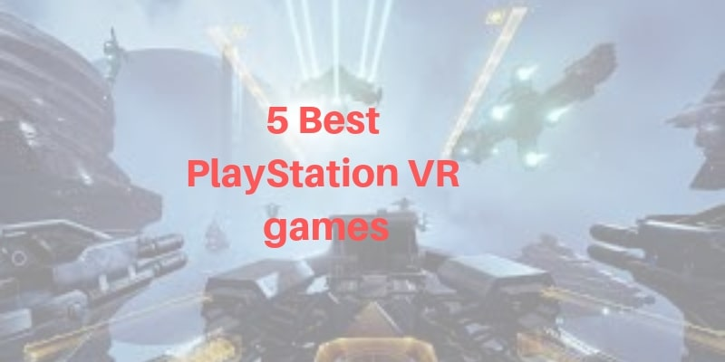 Top 5 Best PlayStation VR games you should not Miss