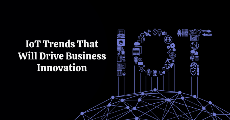 IoT Trends That Will Drive Business Innovation